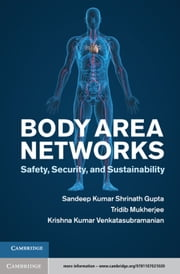 Body Area Networks - Safety, Security, and Sustainability ebook by Professor Sandeep K. S. Gupta,Dr Tridib Mukherjee,Dr Krishna Kumar Venkatasubramanian