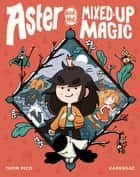 Aster and the Mixed-Up Magic ebook by Thom Pico, Karensac