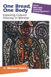 One Bread, One Body - Exploring Cultural Diversity in Worship ebook by C. Michael Hawn