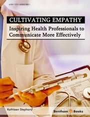 Cultivating Empathy: Inspiring Health Professionals to Communicate More Effectively ebook by Kathleen Stephany