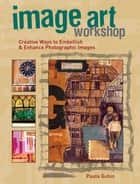 Image Art Workshop: Creative Ways to Embellish & Enhance Photographic Images ebook by Paula Guhin