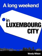 A Long Weekend in Luxembourg City ebook by Wendy Wilson