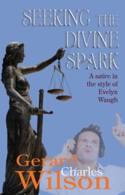 Seeking the Divine Spark: A Satire in the Style of Evelyn Waugh ebook by Gerard Charles Wilson