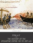 The History of the Byzantine Empire from 765 to 1057 A.D. ebook by George Finlay