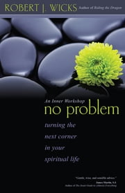 No Problem - Turning the Next Corner in Your Spiritual Life ebook by Robert J. Wicks