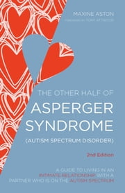 The Other Half of Asperger Syndrome (Autism Spectrum Disorder) - A Guide to Living in an Intimate Relationship with a Partner who is on the Autism Spectrum Second Edition ebook by Maxine Aston,Tony Attwood