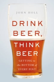 Drink Beer, Think Beer - Getting to the Bottom of Every Pint ebook by John Holl