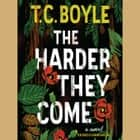 The Harder They Come - A Novel audiobook by T.C. Boyle