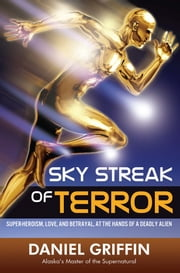 Sky Streak of Terror - Super-heroism, Love, and Betrayal, at the Hands of a Deadly Alien ebook by Daniel Griffin