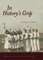 In History's Grip - Philip Roth's Newark Trilogy ebook by Michael Kimmage