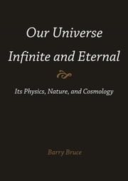Our Universe-Infinite and Eternal: Its Physics, Nature, and Cosmology ebook by Bruce, Barry
