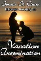 Vacation Insemination - Billionaire Breeding III ebook by