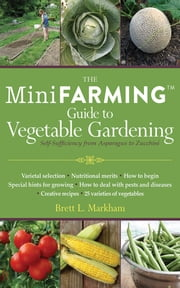 Mini Farming Guide to Vegetable Gardening - Self-Sufficiency from Asparagus to Zucchini ebook by Brett L. Markham
