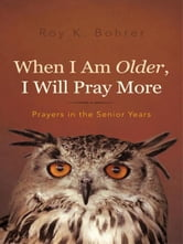 When I Am Older, I Will Pray More - Prayers in the Senior Years ebook by Roy K. Bohrer
