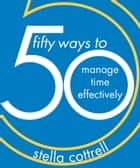 50 Ways to Manage Time Effectively ebook by Stella Cottrell