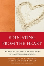 Educating from the Heart - Theoretical and Practical Approaches to Transforming Education ebook by Aostre N. Johnson,Marilyn Webb Neagley,Sara Caldwell,Auriel Gray,Tobin Hart,Deb Higgins,Paul D. Houston,, JacquelineKaufman,Joyce Kemp,Rachael Kessler,Madelyn Nash,Peter Perkins,Donald Tinney,Deborah Thomsen-Taylor,Jessica Toulis,Ann Trousdale,Laura Weaver,, SueWood,Anthony R.Quintiliani