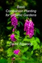 Basic Companion Planting for Organic Gardens ebook by David Bigwood