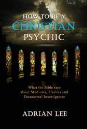 How to Be a Christian Psychic ebook by Adrian Lee
