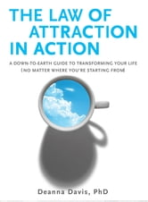 The Law of Attraction in Action - A Down-to-Earth Guide to Transforming Your Life (No Matter Where You're Starting From) ebook by Deanna Davis, Ph.D.