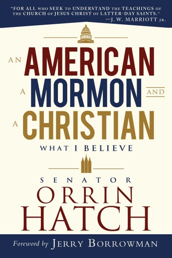 An American, a Mormon, and a Christian - What I Believe by Senator Orrin G. Hatch ebook by Orrin G. Hatch