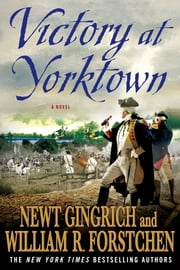 Victory at Yorktown - A Novel ebook by Newt Gingrich,William R. Forstchen,Albert S. Hanser
