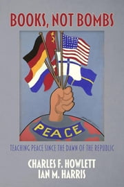 Books, Not Bombs: Teaching Peace Since the Dawn of the Republic ebook by Howlett, Charles F.