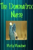 The Dominatrix Nurse (Femdom) ebook by Misty Meadows