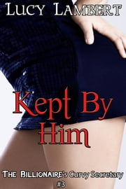 Kept By Him: The Billionaire's Curvy Secretary #3 ebook by Lucy Lambert