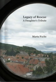 Legacy of Rescue: A Daughter's Tribute ebook by Marta Fuchs