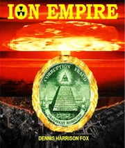 ION EMPIRE - Over A Century of Fraud, Corruption & Negligent Homicide with Millions Killed and Injured and Billions Still at Risk ebook by Dennis Fox