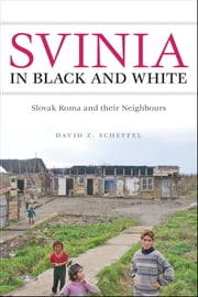 Svinia in Black and White - Slovak Roma and their Neighbours ebook by David Z. Scheffel