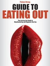 Guide to Eating Out - The Lick-by-Lick Guide to Mouthwatering and Orgasmic Oral Sex ebook by Strong, Palmer