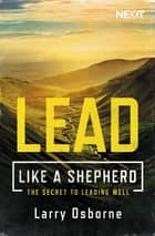 Lead Like a Shepherd - The Secret to Leading Well ebook by Larry Osborne