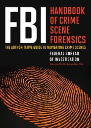 FBI Handbook of Crime Scene Forensics - The Authoritative Guide to Navigating Crime Scenes ebook by Federal Bureau of Investigatio of Investigation, Jacqueline Fish