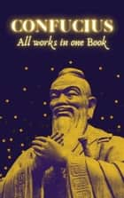 Confucius - All works in one Book ebook by