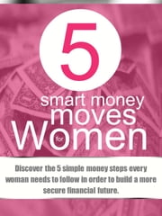 5 Smart Money Moves For Women - Discover the 5 simple money steps every woman needs to follow in order to build a more secure financial future. ebook by Divas And Money