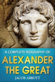 A Complete Biography of Alexander the Great ebook by Jacob Abbott