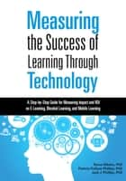 Measuring the Success of Learning Through Technology - A Step-by-Step Guide for Measuring Impact and ROI on E-Learning, Blended Learning, and Mobile Learning ebook by Tamar Elkeles, Patricia Pulliam Phillips, Jack J. Phillips