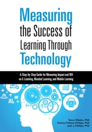 Measuring the Success of Learning Through Technology - A Step-by-Step Guide for Measuring Impact and Calculating ROI on E-Learning, Blended Learning, and Mobile Learning ebook by Tamar Elkeles,Patricia Pulliam Phillips,Jack Phillips