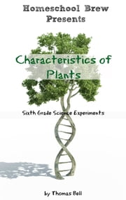 Characteristics of Plants - Sixth Grade Science Experiments ebook by Thomas Bell