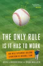 The Only Rule Is It Has to Work - Our Wild Experiment Building a New Kind of Baseball Team ebook by Ben Lindbergh, Sam Miller