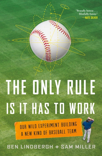 The Only Rule Is It Has to Work - Our Wild Experiment Building a New Kind of Baseball Team ebook by Ben Lindbergh,Sam Miller