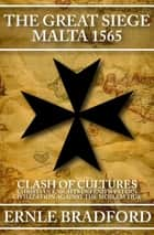 The Great Siege, Malta 1565 - Clash of Cultures: Christian Knights Defend Western Civilization Against the Moslem Tide ebook by Ernle Bradford