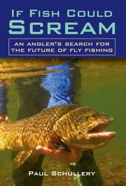 If Fish Could Scream - An Angler's Search for the Future of Fly Fishing ebook by Paul Schullery