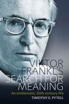 Viktor Frankl's Search for Meaning - An Emblematic 20th-Century Life ebook by Timothy Pytell