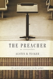 The Preacher as Storyteller - The Power of Narrative in the Pulpit ebook by Austin B. Tucker