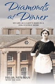 Diamonds at Dinner - My Life as a Lady's Maid in a 1930s Stately Home ebook by Hilda Newman,Tim Tate