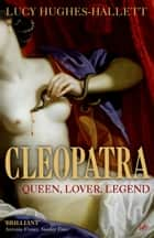 Cleopatra - Queen, Lover, Legend ebook by Lucy Hughes-Hallett