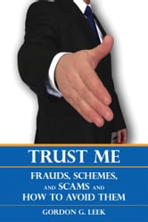 Trust Me - Frauds, Schemes, and Scams and How to Avoid Them ebook by Gordon G. Leek