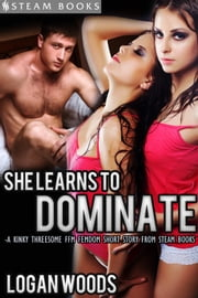 She Learns to Dominate - A Kinky Threesome FFM Femdom Short Story from Steam Books ebook by Logan Woods,Steam Books